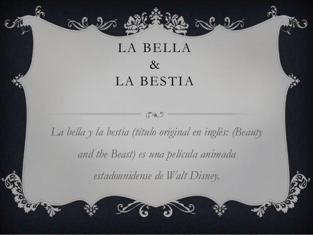 LA BELLA & LA BESTIA La bella y la bestia (título original en inglés: (Beauty and the Beast) es una película animada estad...