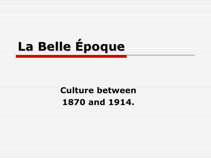 La Belle Époque Culture between 1870 and 1914.