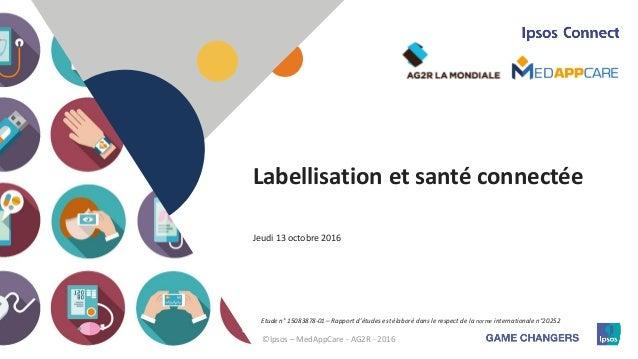 1 Labellisation et santé connectée ©Ipsos – MedAppCare - AG2R - 2016 Etude n° 15083878-01 – Rapport d'études est élaboré d...