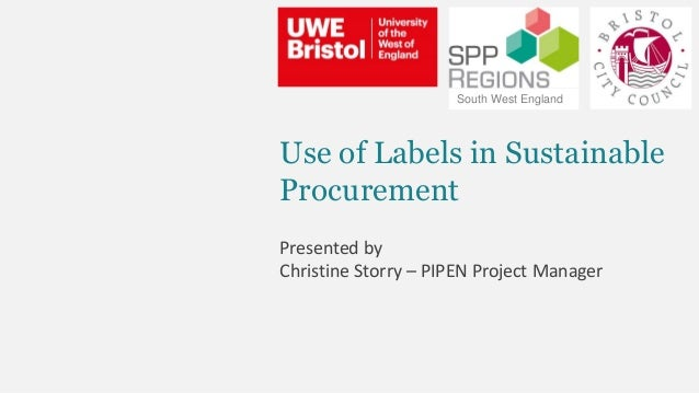 Use of Labels in Sustainable Procurement Presented by Christine Storry – PIPEN Project Manager South West England