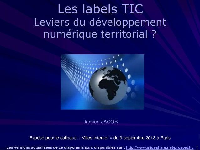 1 Damien JACOB Exposé pour le colloque « Villes Internet » du 9 septembre 2013 à Paris Les versions actualisées de ce diap...