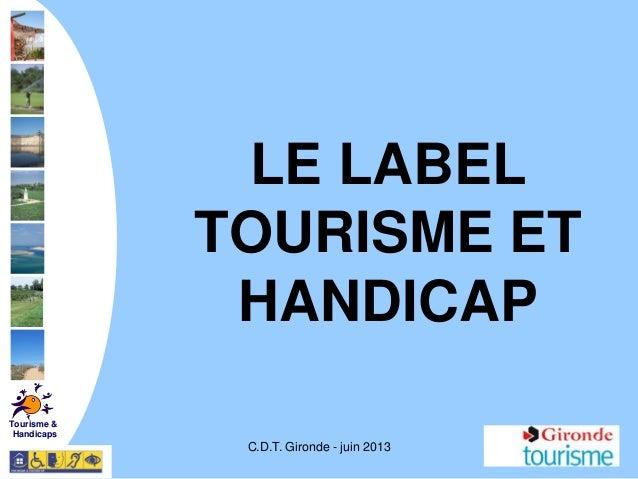 C.D.T. Gironde - juin 2013LE LABELTOURISME ETHANDICAPTourisme &Handicaps