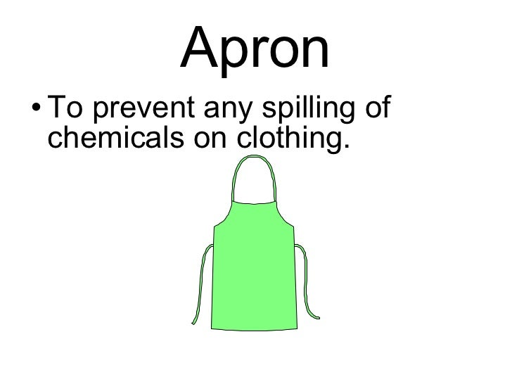 Apron <ul><li>To prevent any spilling of chemicals on clothing. </li></ul>