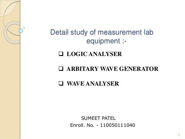 Detail study of measurement lab  equipment :-  1   LOGIC ANALYSER   ARBITARY WAVE GENERATOR   WAVE ANALYSER  SUMEET PAT...