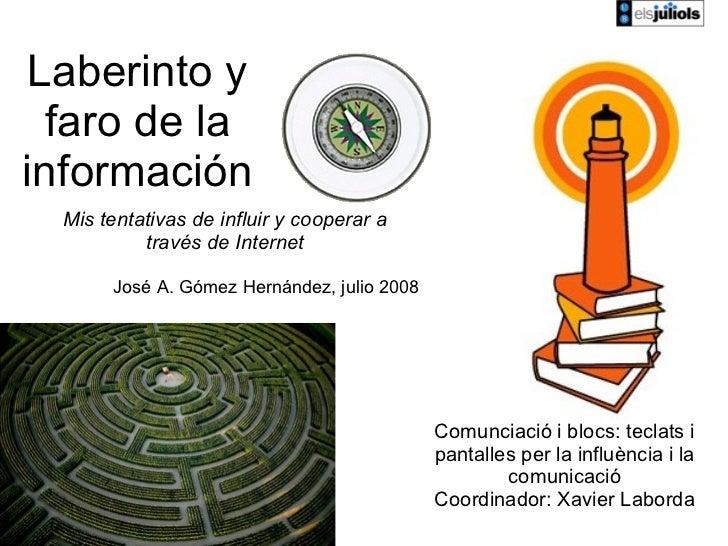 Laberinto y faro de la información José A. Gómez Hernández, julio 2008 Mis tentativas de influir y cooperar a través de In...