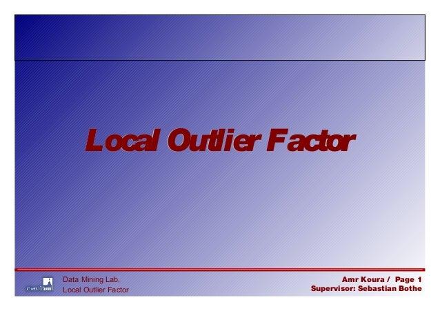 Data Mining Lab, Local Outlier Factor Amr Koura / Page 1 Supervisor: Sebastian Bothe Local Outlier FactorLocal Outlier Fac...