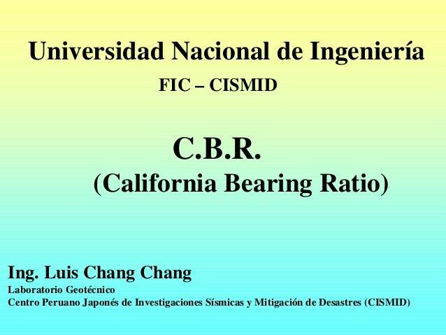 Universidad Nacional de Ingeniería FIC – CISMID C.B.R. (California Bearing Ratio) Ing. Luis Chang Chang Laboratorio Geotéc...