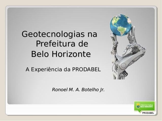Geotecnologias na   Prefeitura de  Belo HorizonteA Experiência da PRODABEL        Ronoel M. A. Botelho Jr.                ...