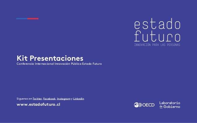 Kit Presentaciones Conferencia Internacional Innovación Pública Estado Futuro www.estadofuturo.cl Síguenos en Twitter, Fac...
