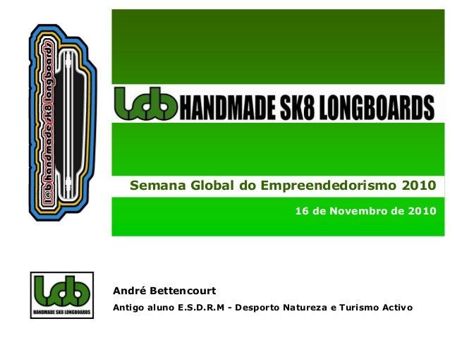 Semana Global do Empreendedorismo 2010 16 de Novembro de 2010 Carla Cohen & Leonor Ribeiro, 2008 André Bettencourt Antigo ...