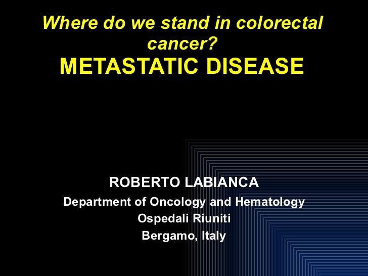 Where do we stand in colorectal cancer? METASTATIC DISEASE ROBERTO LABIANCA Department of Oncology and Hematology Ospedali...