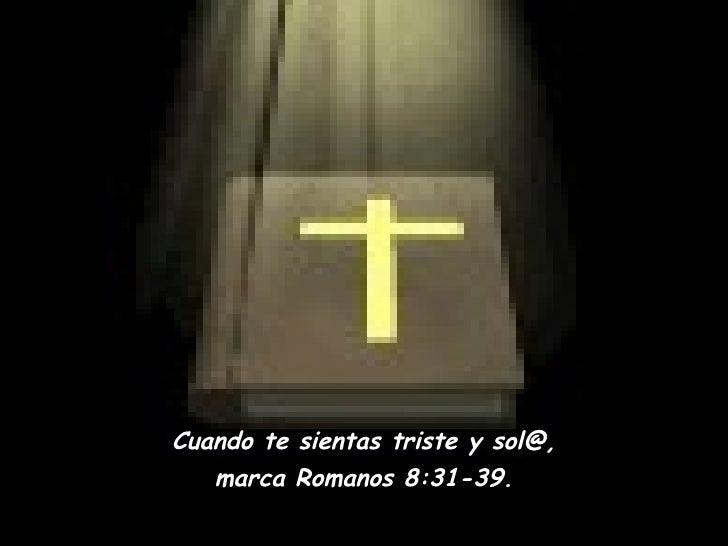 Cuando te sientas triste y sol@, marca Romanos 8:31-39.