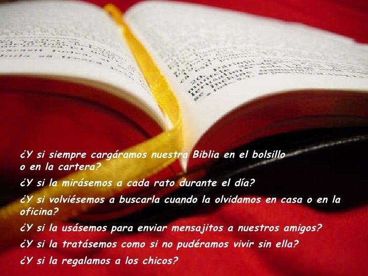 ¿Y si siempre cargáramos nuestra Biblia en el bolsillo  o en la cartera? ¿Y si la mirásemos a cada rato durante el día? ¿Y...