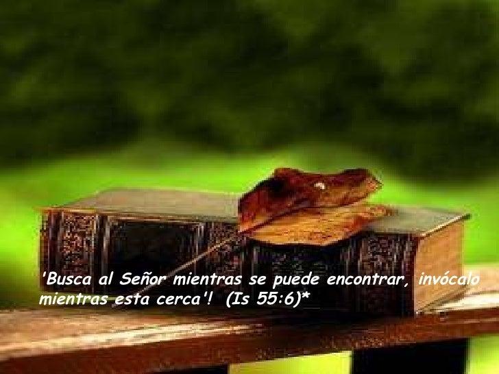 'Busca al Señor mientras se puede encontrar, invócalo mientras esta cerca'!  (Is 55:6)*