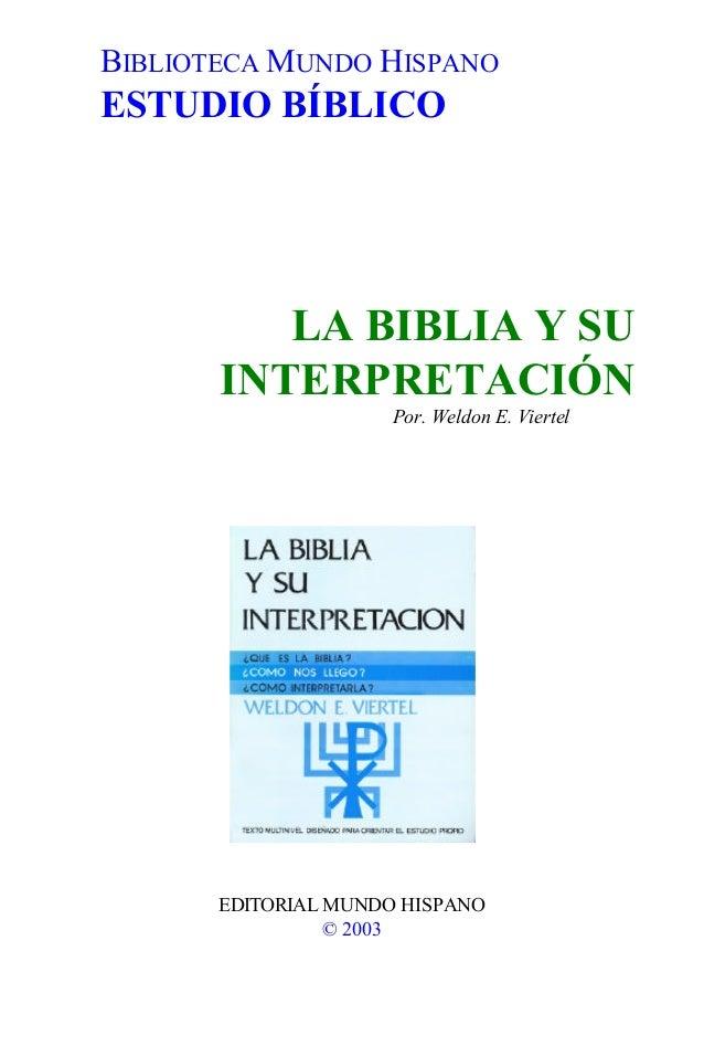 BIBLIOTECA MUNDO HISPANO ESTUDIO BÍBLICO LA BIBLIA Y SU INTERPRETACIÓN Por. Weldon E. Viertel EDITORIAL MUNDO HISPANO © 20...