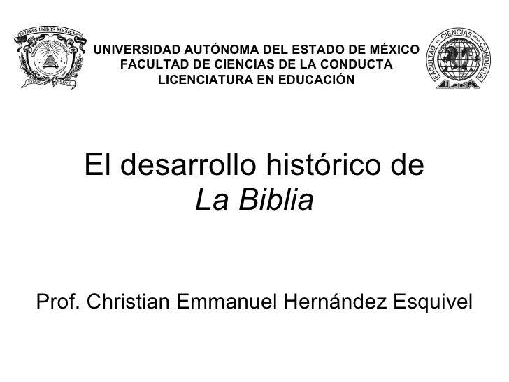 El desarrollo histórico de La Biblia UNIVERSIDAD AUTÓNOMA DEL ESTADO DE MÉXICO FACULTAD DE CIENCIAS DE LA CONDUCTA LICENCI...
