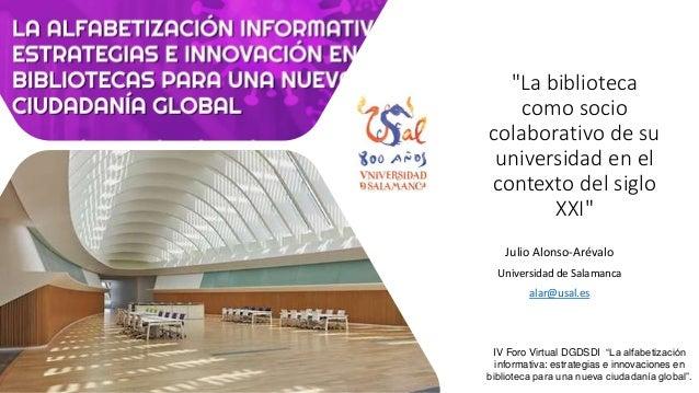 """""""La biblioteca como socio colaborativo de su universidad en el contexto del siglo XXI"""" Julio Alonso-Arévalo Universidad de..."""