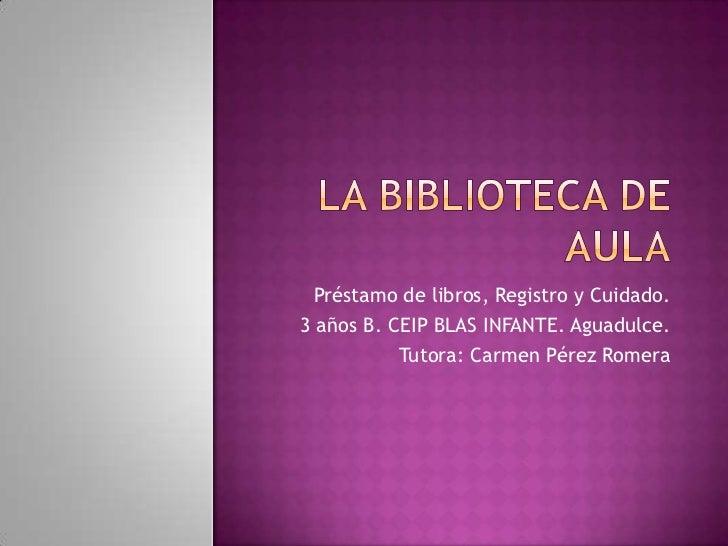 Préstamo de libros, Registro y Cuidado.3 años B. CEIP BLAS INFANTE. Aguadulce.           Tutora: Carmen Pérez Romera