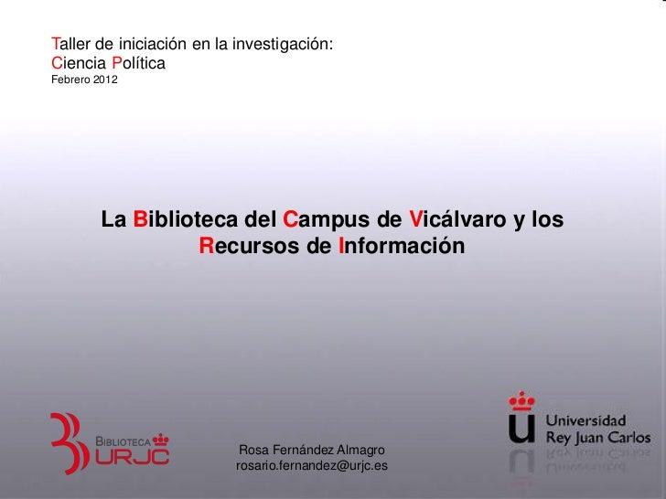 Taller de iniciación en la investigación:Ciencia PolíticaFebrero 2012        La Biblioteca del Campus de Vicálvaro y los  ...