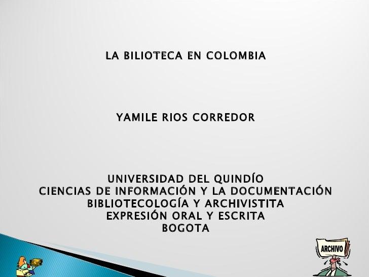 LA BILIOTECA EN COLOMBIA  YAMILE RIOS CORREDOR    UNIVERSIDAD DEL QUINDÍO CIENCIAS DE INFORMACIÓN Y LA DOCUMENTACIÓN B...