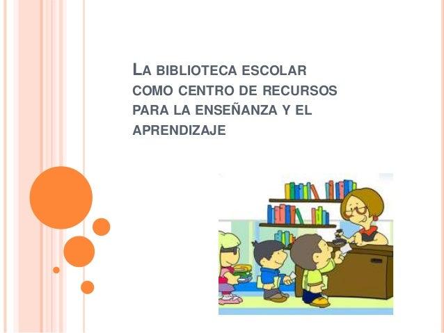 LA BIBLIOTECA ESCOLAR COMO CENTRO DE RECURSOS PARA LA ENSEÑANZA Y EL APRENDIZAJE
