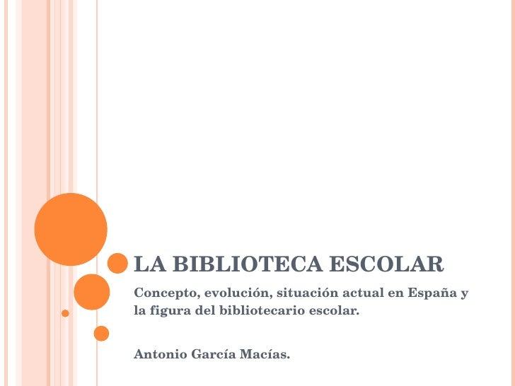 LA BIBLIOTECA ESCOLAR Concepto, evolución, situación actual en España y la figura del bibliotecario escolar.  Antonio Garc...