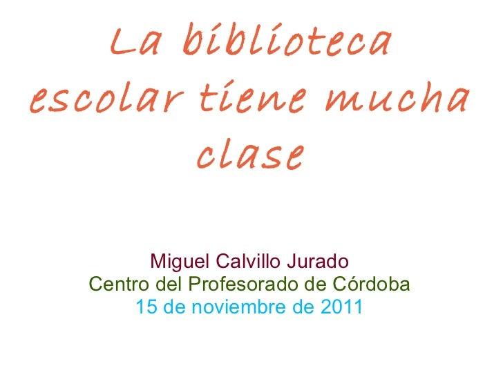 La biblioteca escolar tiene mucha clase Miguel Calvillo Jurado Centro del Profesorado de Córdoba 15 de noviembre de 2011