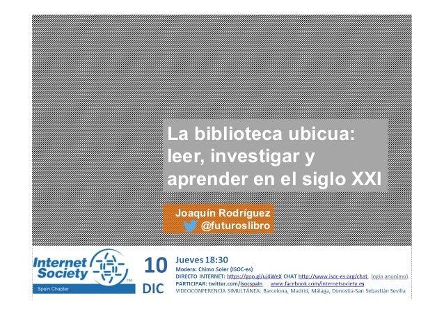 La biblioteca ubicua: leer, investigar y aprender en el siglo XXI Joaquín Rodríguez @futuroslibro