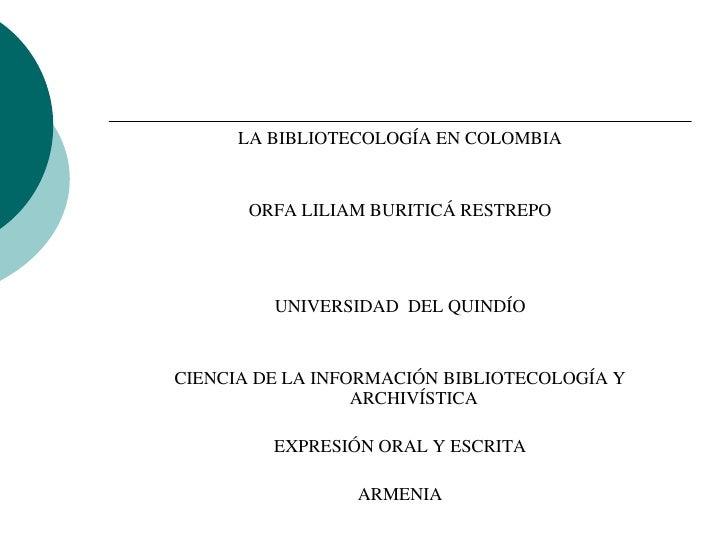 LA BIBLIOTECOLOGÍA EN COLOMBIA          ORFA LILIAM BURITICÁ RESTREPO              UNIVERSIDAD DEL QUINDÍO   CIENCIA DE LA...