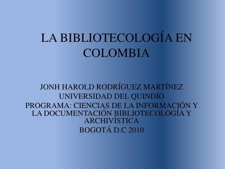 LA BIBLIOTECOLOGÍA EN COLOMBIA<br />JONH HAROLD RODRÍGUEZ MARTÍNEZ<br />UNIVERSIDAD DEL QUINDÍO<br />PROGRAMA: CIENCIAS DE...