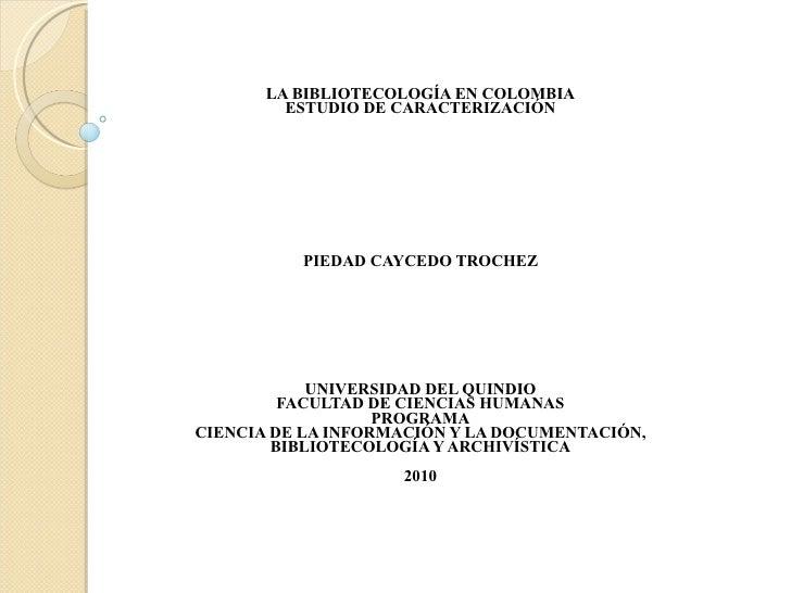 LA BIBLIOTECOLOGÍA EN COLOMBIA ESTUDIO DE CARACTERIZACIÓN PIEDAD CAYCEDO TROCHEZ UNIVERSIDAD DEL QUINDIO FACULTAD DE CIENC...