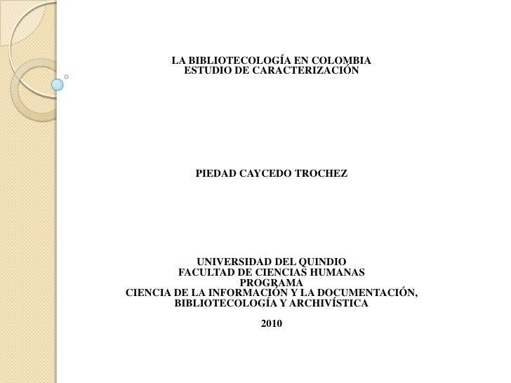 LA BIBLIOTECOLOGÍA EN COLOMBIA          ESTUDIO DE CARACTERIZACIÓN               PIEDAD CAYCEDO TROCHEZ                 UN...