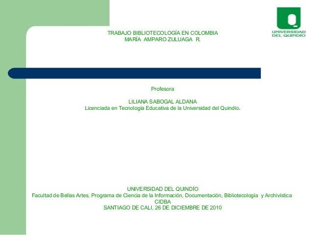 TRABAJO BIBLIOTECOLOGÍA EN COLOMBIA MARÍA AMPARO ZULUAGA R. Profesora LILIANA SABOGAL ALDANA Licenciada en Tecnología Educ...