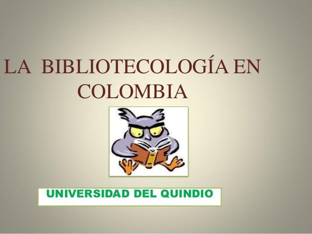 LA BIBLIOTECOLOGÍA EN COLOMBIA UNIVERSIDAD DEL QUINDIO