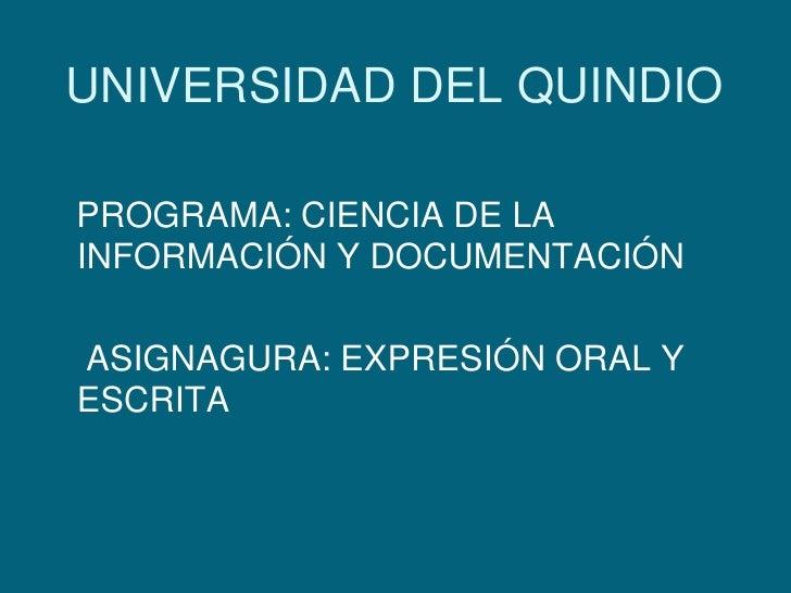 UNIVERSIDAD DEL QUINDIO<br />   PROGRAMA: CIENCIA DE LA INFORMACIÓN Y DOCUMENTACIÓN<br />    ASIGNAGURA: EXPRESIÓN ORAL Y ...
