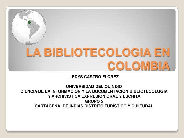 LA BIBLIOTECOLOGIA EN COLOMBIA<br />LEDYS CASTRO FLOREZ<br />UNIVERSIDAD DEL QUINDIO <br />CIENCIA DE LA INFORMACION Y LA ...