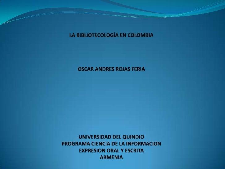 LA BIBLIOTECOLOGÍA EN COLOMBIAOSCAR ANDRES ROJAS FERIAUNIVERSIDAD DEL QUINDIOPROGRAMA CIENCIA DE LA INFORMACIONEXPRESION O...