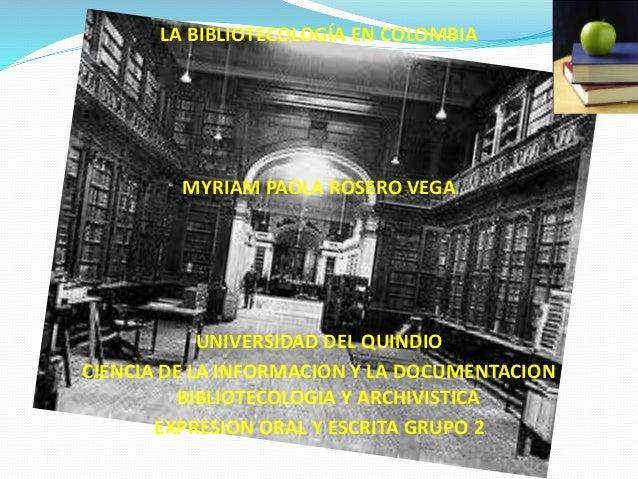LA BIBLIOTECOLOGÍA EN COLOMBIA MYRIAM PAOLA ROSERO VEGA UNIVERSIDAD DEL QUINDIO CIENCIA DE LA INFORMACION Y LA DOCUMENTACI...