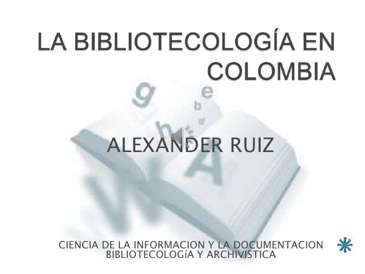 ALEXANDER RUIZCIENCIA DE LA INFORMACION Y LA DOCUMENTACION         BIBLIOTECOLOGíA Y ARCHIVISTICA                         ...