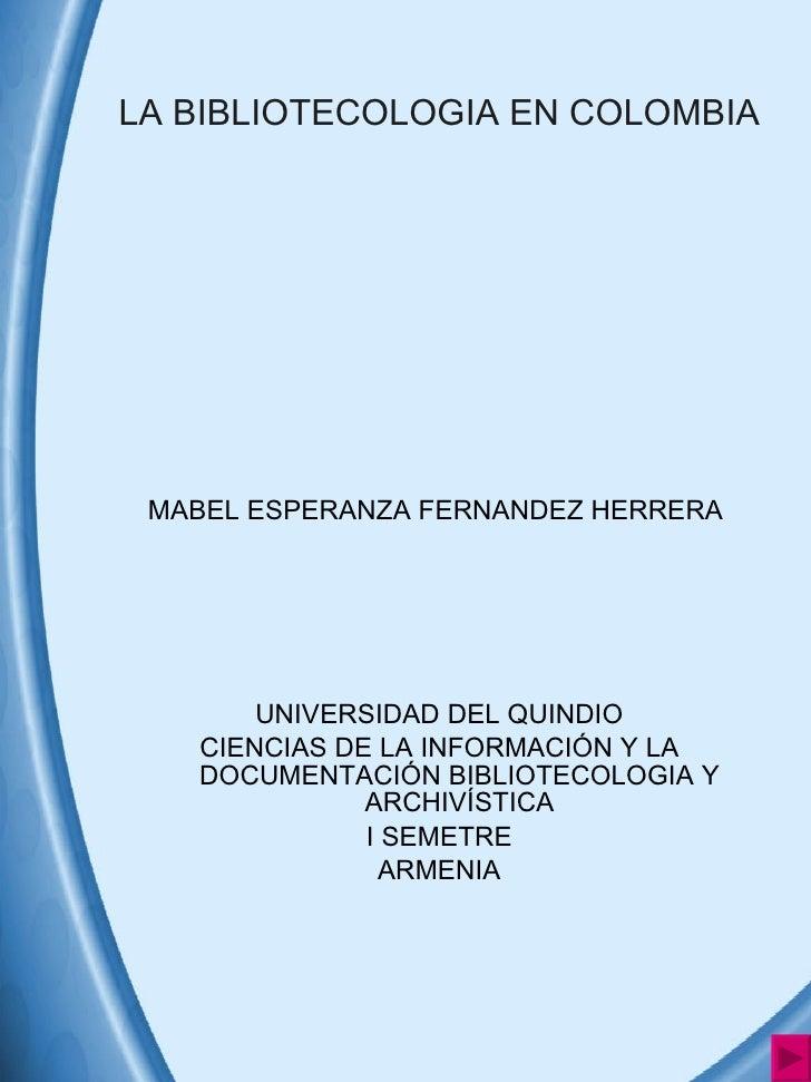 LA BIBLIOTECOLOGIA EN COLOMBIA <ul><li>MABEL ESPERANZA FERNANDEZ HERRERA  </li></ul><ul><li>UNIVERSIDAD DEL QUINDIO </li><...