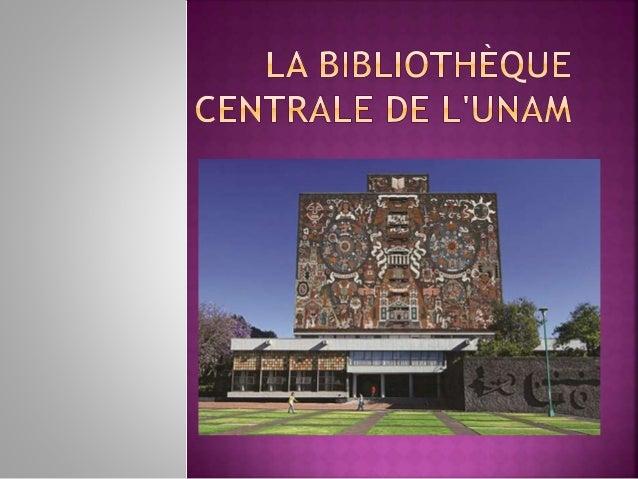 La Bibliothèque  centrale de l'UNAM est  un endroit très  important, parce que,  en plus de son  architecture historique...