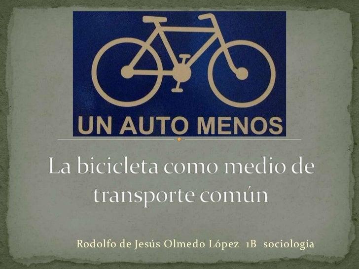 La bicicleta como medio de transporte común<br />Rodolfo de Jesús Olmedo López  1B  sociología<br />