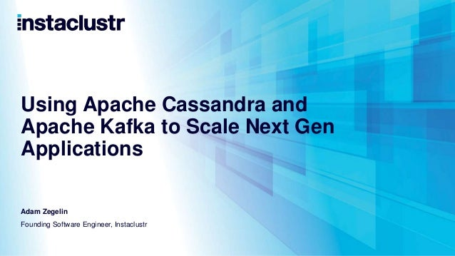 Using Apache Cassandra and Apache Kafka to Scale Next Gen Applications Adam Zegelin Founding Software Engineer, Instaclustr