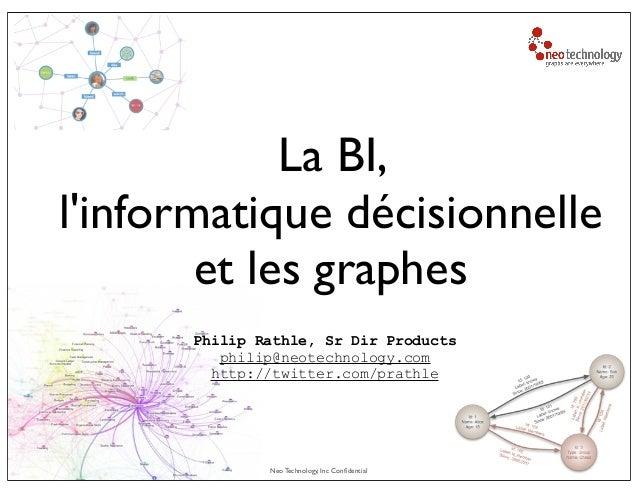 Neo Technology, Inc ConfidentialLa BI,linformatique décisionnelleet les graphesPhilip Rathle, Sr Dir Productsphilip@neotech...