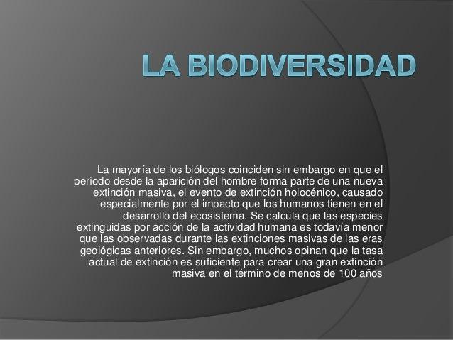 La mayoría de los biólogos coinciden sin embargo en que el período desde la aparición del hombre forma parte de una nueva ...