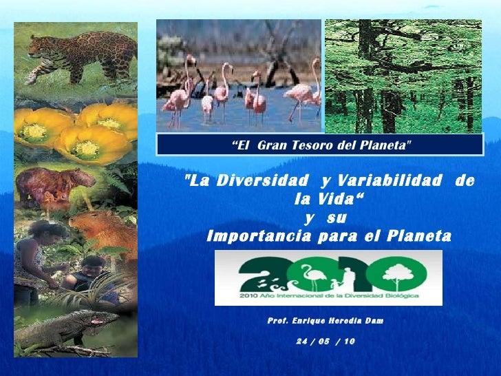 """"""" La Diversidad  y Variabilidad  de la Vida """" y  su  Importancia para el Planeta Prof. Enrique Heredia Dam 24 / 05  /..."""