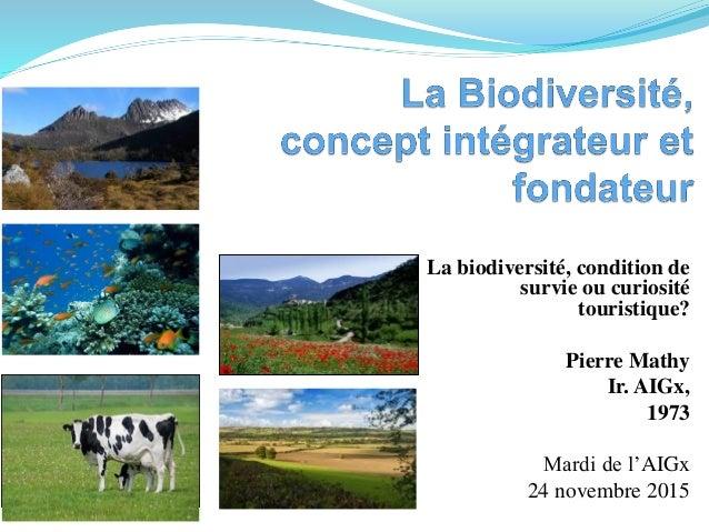 La biodiversité, condition de survie ou curiosité touristique? Pierre Mathy Ir. AIGx, 1973 Mardi de l'AIGx 24 novembre 2015