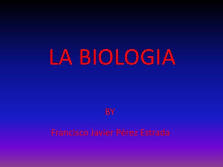 LA BIOLOGIA <br />BY<br />Francisco Javier Pérez Estrada<br />