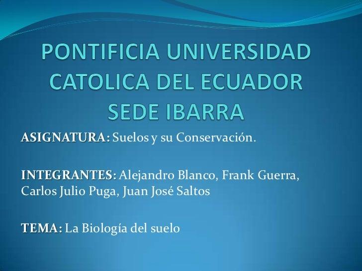 ASIGNATURA: Suelos y su Conservación.INTEGRANTES: Alejandro Blanco, Frank Guerra,Carlos Julio Puga, Juan José SaltosTEMA: ...