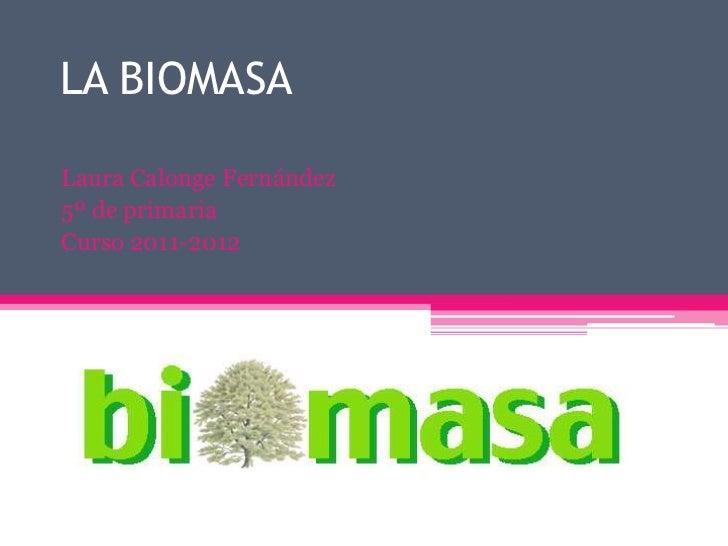 LA BIOMASALaura Calonge Fernández5º de primariaCurso 2011-2012
